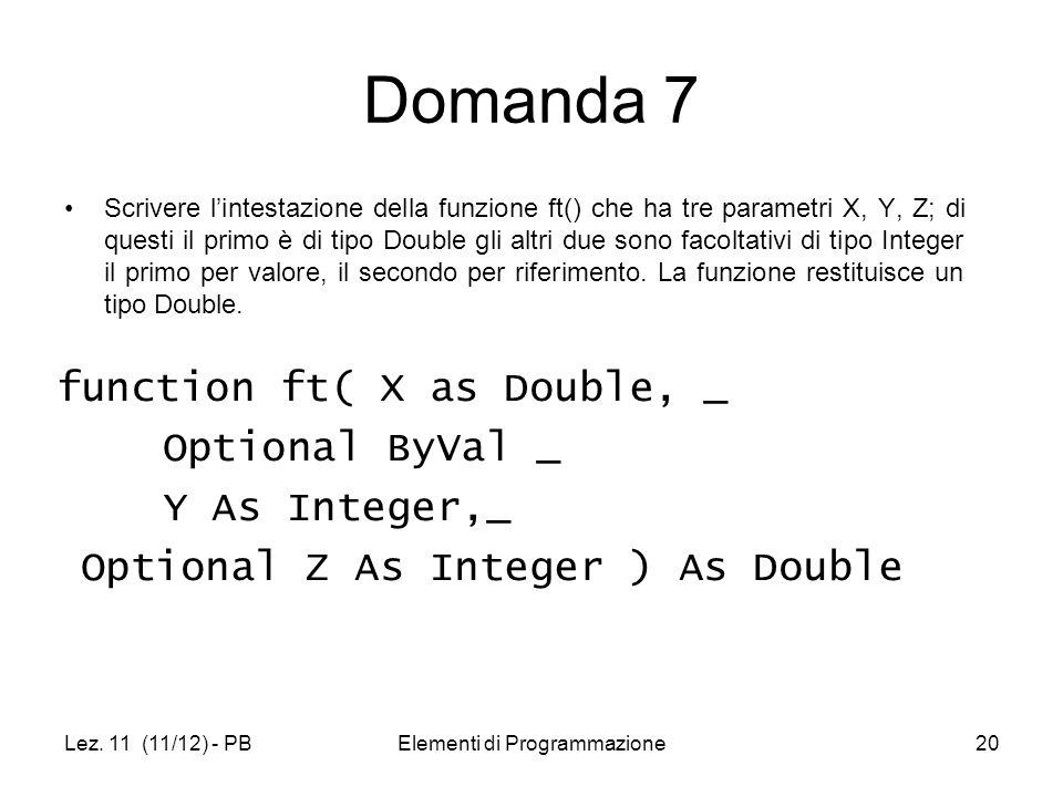 Lez. 11 (11/12) - PBElementi di Programmazione20 Domanda 7 Scrivere lintestazione della funzione ft() che ha tre parametri X, Y, Z; di questi il primo