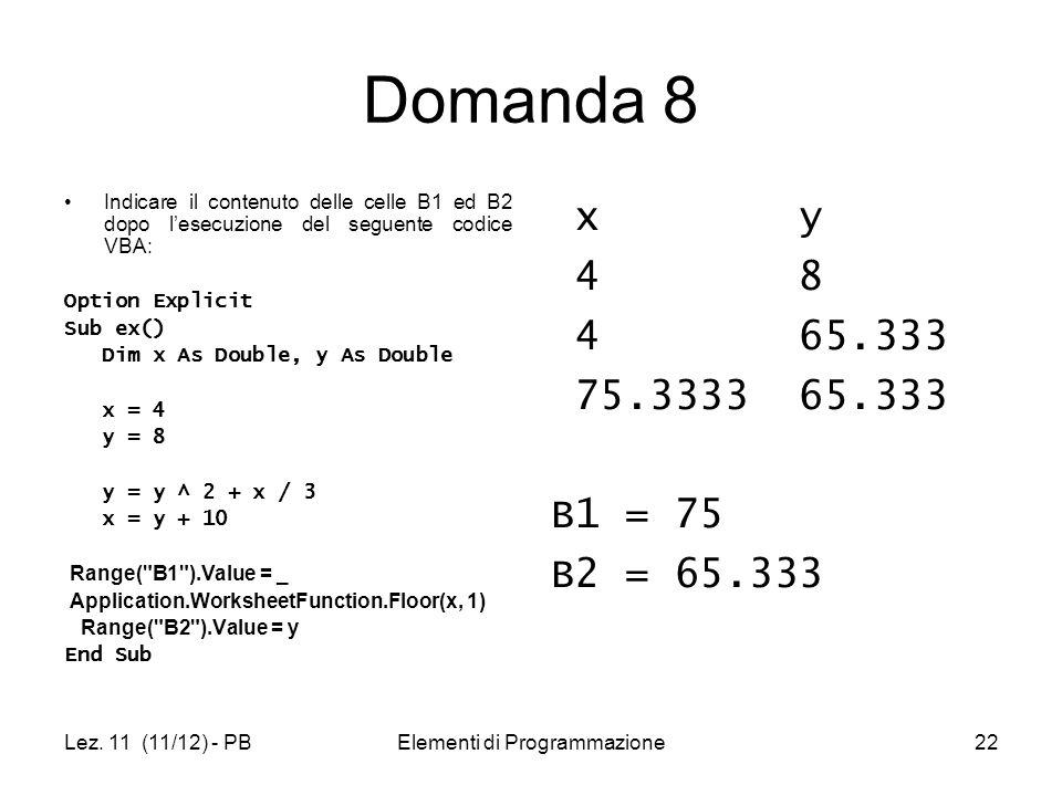 Lez. 11 (11/12) - PBElementi di Programmazione22 Domanda 8 Indicare il contenuto delle celle B1 ed B2 dopo lesecuzione del seguente codice VBA: Option