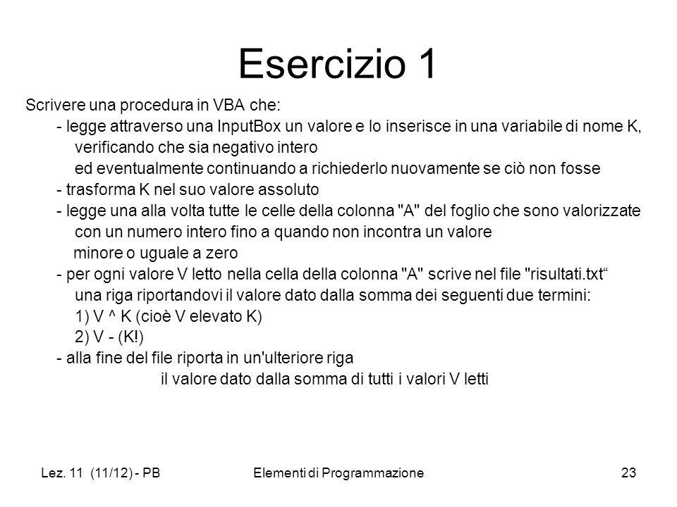 Lez. 11 (11/12) - PBElementi di Programmazione23 Esercizio 1 Scrivere una procedura in VBA che: - legge attraverso una InputBox un valore e lo inseris