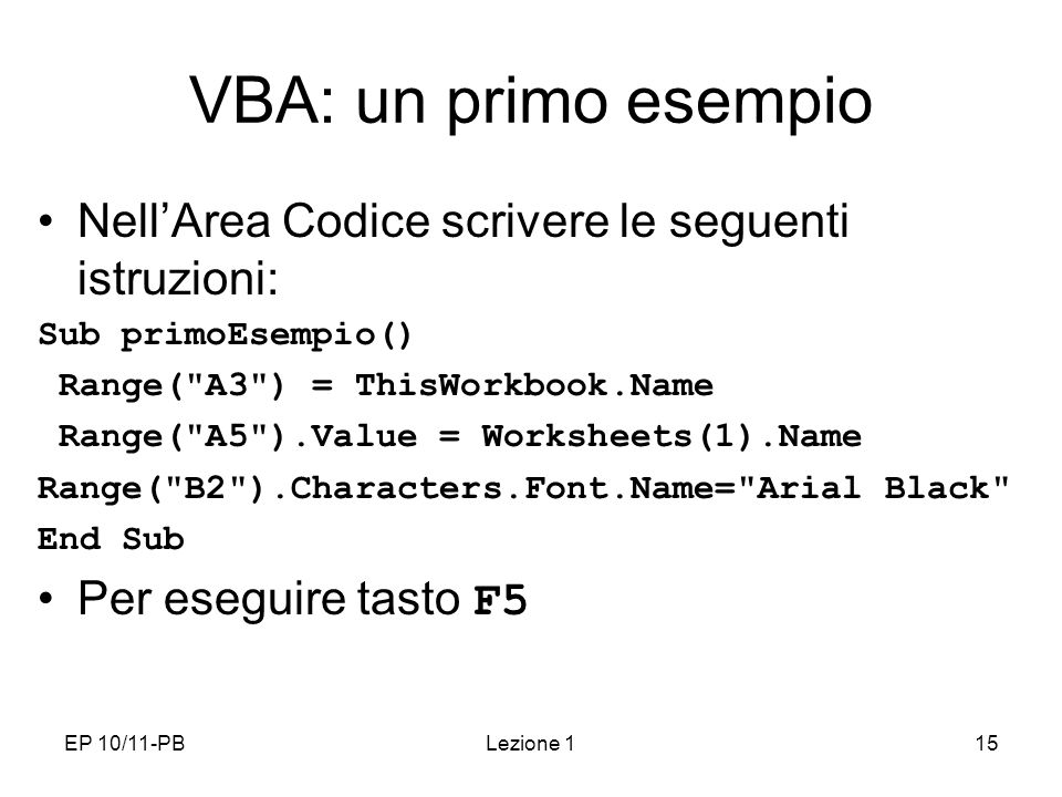 EP 10/11-PBLezione 115 VBA: un primo esempio NellArea Codice scrivere le seguenti istruzioni: Sub primoEsempio() Range(