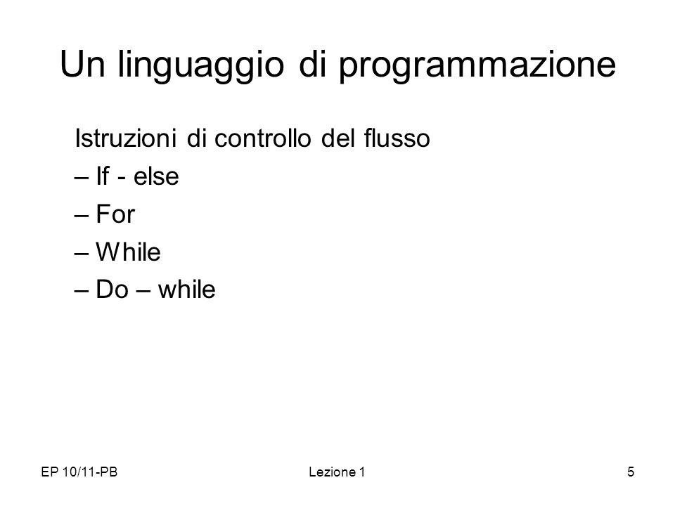 EP 10/11-PBLezione 15 Un linguaggio di programmazione Istruzioni di controllo del flusso –If - else –For –While –Do – while