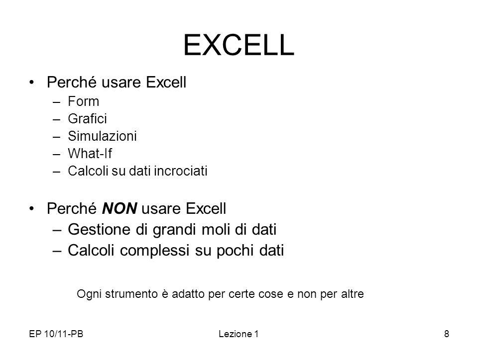 EP 10/11-PBLezione 18 EXCELL Perché usare Excell –Form –Grafici –Simulazioni –What-If –Calcoli su dati incrociati Perché NON usare Excell –Gestione di