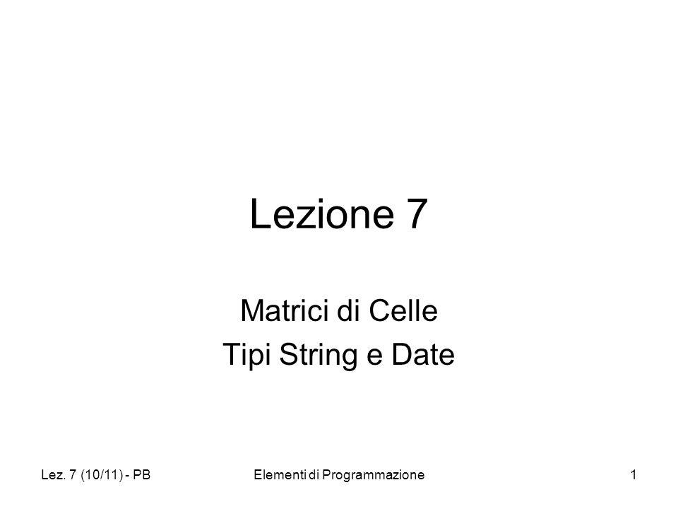 Lez. 7 (10/11) - PBElementi di Programmazione1 Lezione 7 Matrici di Celle Tipi String e Date