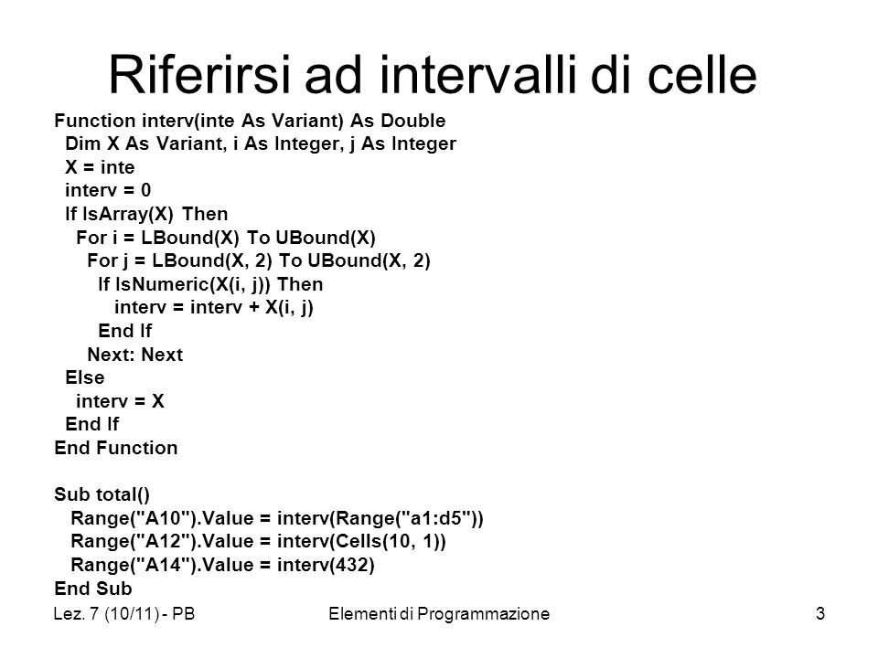 Lez. 7 (10/11) - PBElementi di Programmazione3 Riferirsi ad intervalli di celle Function interv(inte As Variant) As Double Dim X As Variant, i As Inte