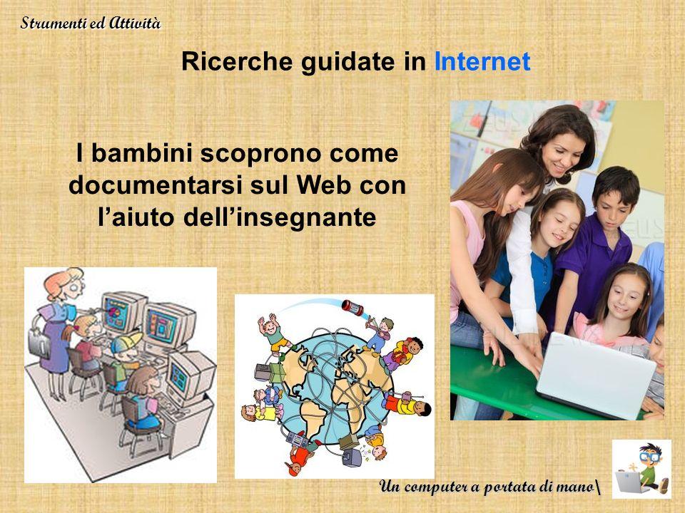 Ricerche guidate in Internet I bambini scoprono come documentarsi sul Web con laiuto dellinsegnante Strumenti ed Attività Un computer a portata di man