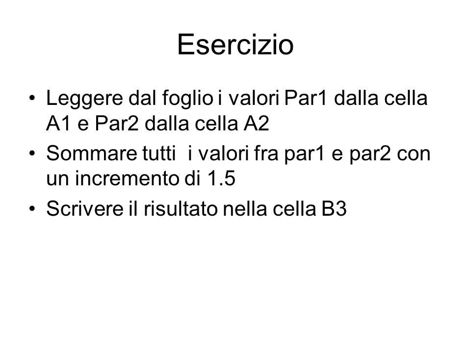 Esercizio Leggere dal foglio i valori Par1 dalla cella A1 e Par2 dalla cella A2 Sommare tutti i valori fra par1 e par2 con un incremento di 1.5 Scrivere il risultato nella cella B3