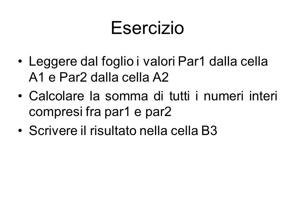 Esercizio Leggere dal foglio i valori Par1 dalla cella A1 e Par2 dalla cella A2 Calcolare la somma di tutti i numeri interi compresi fra par1 e par2 Scrivere il risultato nella cella B3