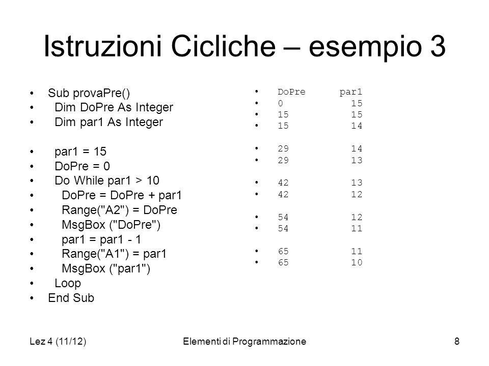 Lez 4 (11/12)Elementi di Programmazione8 Istruzioni Cicliche – esempio 3 Sub provaPre() Dim DoPre As Integer Dim par1 As Integer par1 = 15 DoPre = 0 Do While par1 > 10 DoPre = DoPre + par1 Range( A2 ) = DoPre MsgBox ( DoPre ) par1 = par1 - 1 Range( A1 ) = par1 MsgBox ( par1 ) Loop End Sub DoPre par1 0 15 15 15 15 14 29 14 29 13 42 13 42 12 54 12 54 11 65 11 65 10