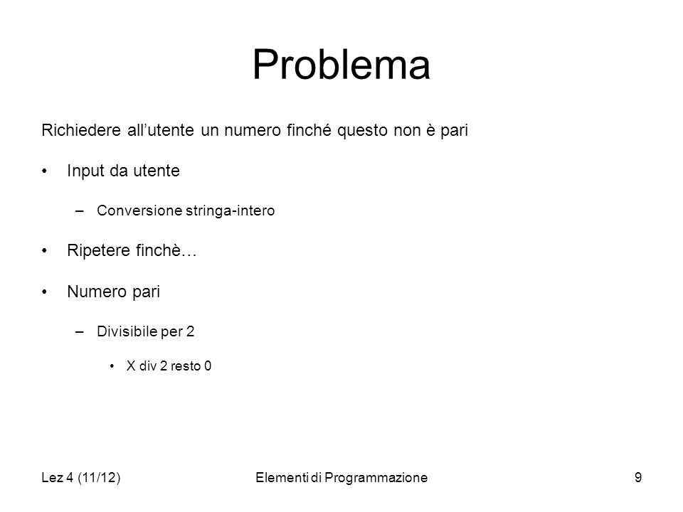 Lez 4 (11/12)Elementi di Programmazione9 Problema Richiedere allutente un numero finché questo non è pari Input da utente –Conversione stringa-intero Ripetere finchè… Numero pari –Divisibile per 2 X div 2 resto 0