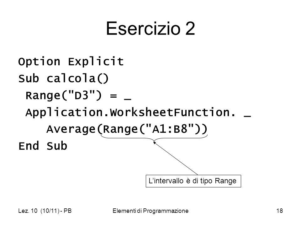 Lez. 10 (10/11) - PBElementi di Programmazione18 Esercizio 2 Option Explicit Sub calcola() Range(