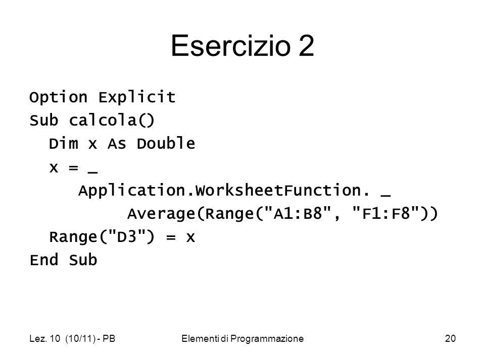 Lez. 10 (10/11) - PBElementi di Programmazione20 Esercizio 2 Option Explicit Sub calcola() Dim x As Double x = _ Application.WorksheetFunction. _ Aver