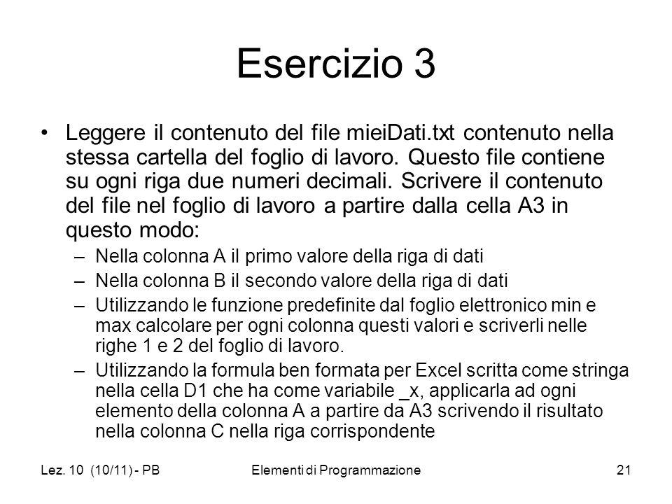 Lez. 10 (10/11) - PBElementi di Programmazione21 Esercizio 3 Leggere il contenuto del file mieiDati.txt contenuto nella stessa cartella del foglio di