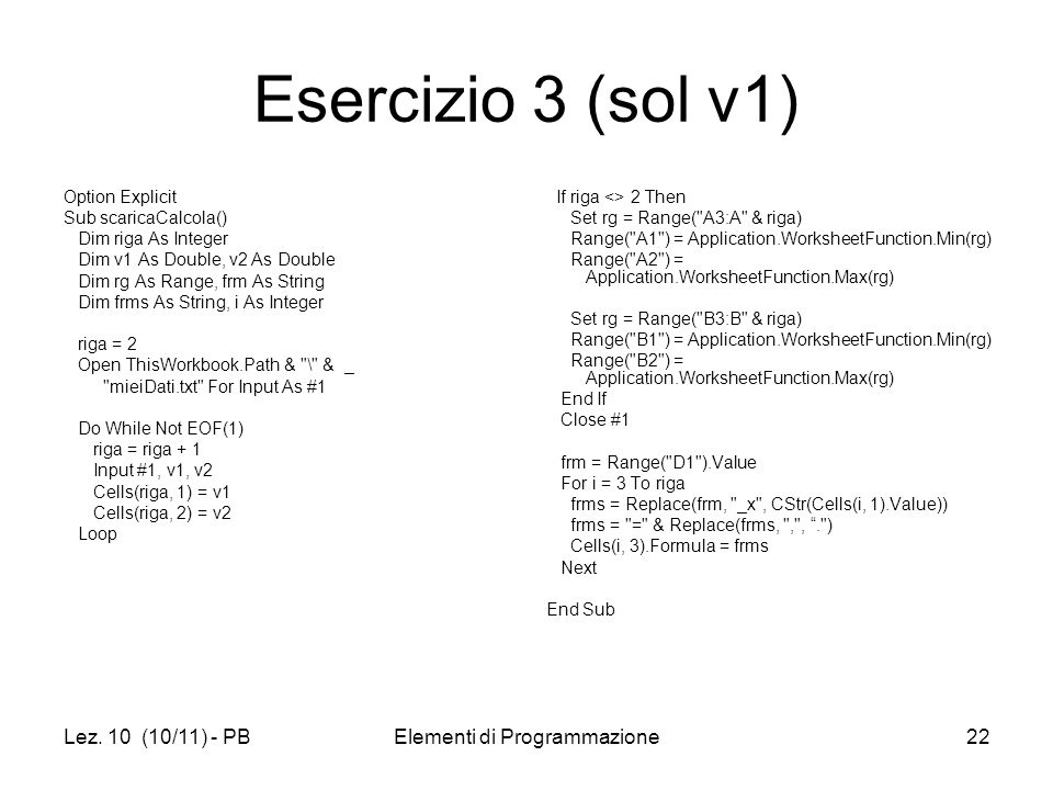 Lez. 10 (10/11) - PBElementi di Programmazione22 Esercizio 3 (sol v1) Option Explicit Sub scaricaCalcola() Dim riga As Integer Dim v1 As Double, v2 As