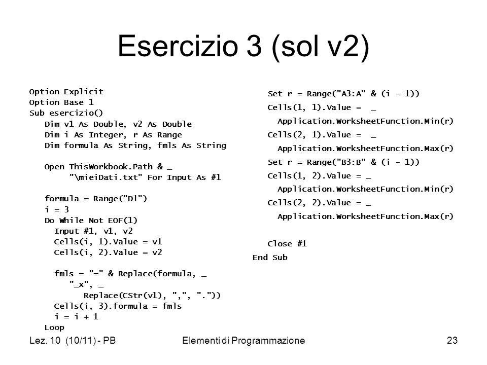 Lez. 10 (10/11) - PBElementi di Programmazione23 Esercizio 3 (sol v2) Option Explicit Option Base 1 Sub esercizio() Dim v1 As Double, v2 As Double Dim