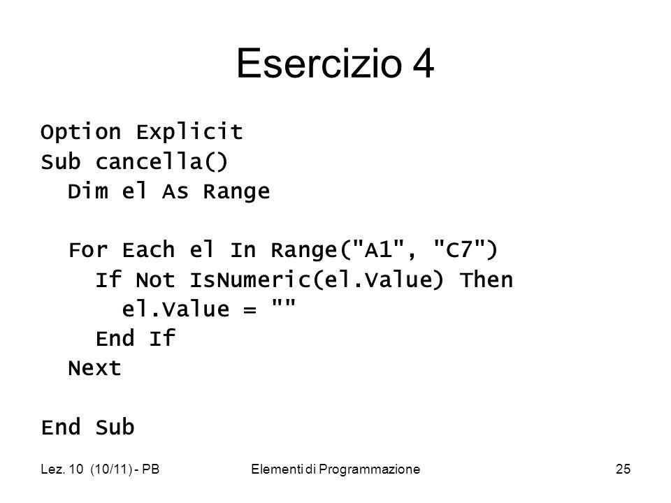 Lez. 10 (10/11) - PBElementi di Programmazione25 Esercizio 4 Option Explicit Sub cancella() Dim el As Range For Each el In Range(