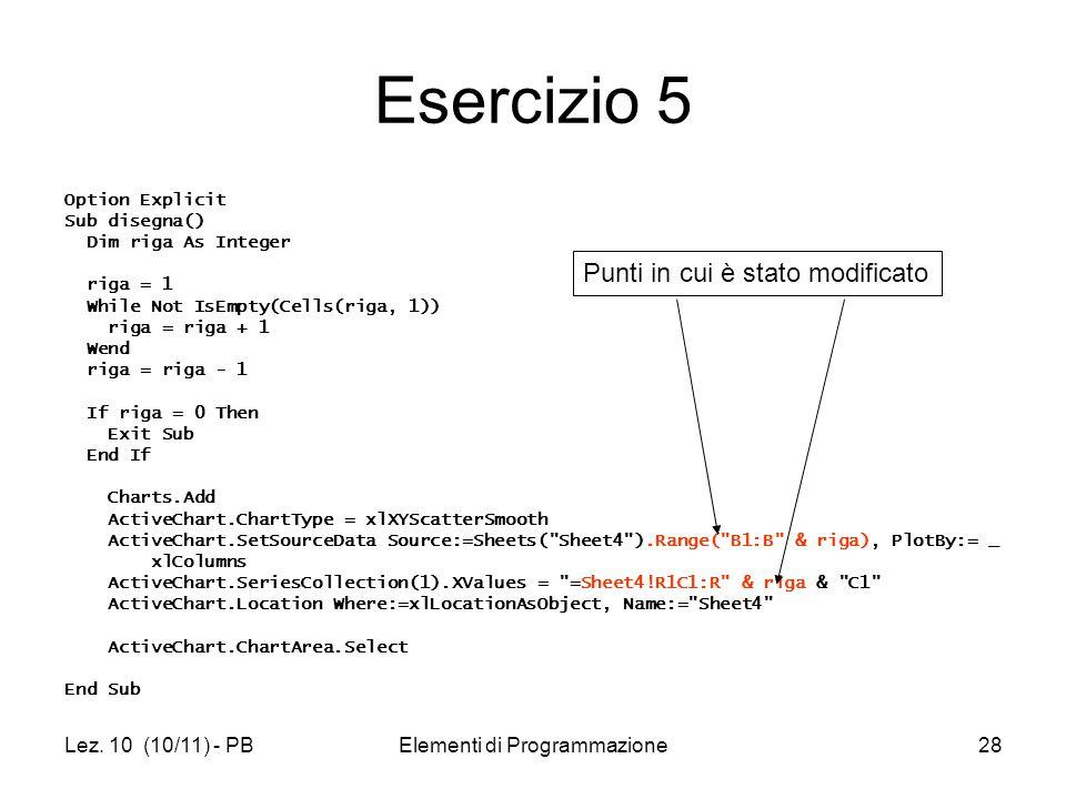 Lez. 10 (10/11) - PBElementi di Programmazione28 Esercizio 5 Option Explicit Sub disegna() Dim riga As Integer riga = 1 While Not IsEmpty(Cells(riga,