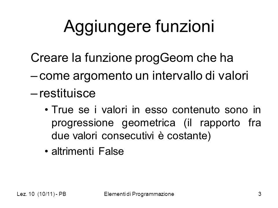 Lez. 10 (10/11) - PBElementi di Programmazione3 Aggiungere funzioni Creare la funzione progGeom che ha –come argomento un intervallo di valori –restit