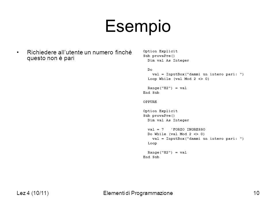 Lez 4 (10/11)Elementi di Programmazione10 Esempio Richiedere allutente un numero finché questo non è pari Option Explicit Sub provaPre() Dim val As In