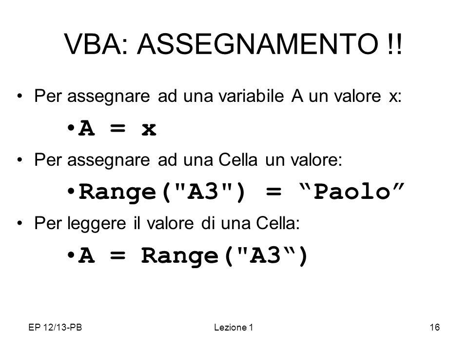 EP 12/13-PBLezione 116 VBA: ASSEGNAMENTO !! Per assegnare ad una variabile A un valore x: A = x Per assegnare ad una Cella un valore: Range(