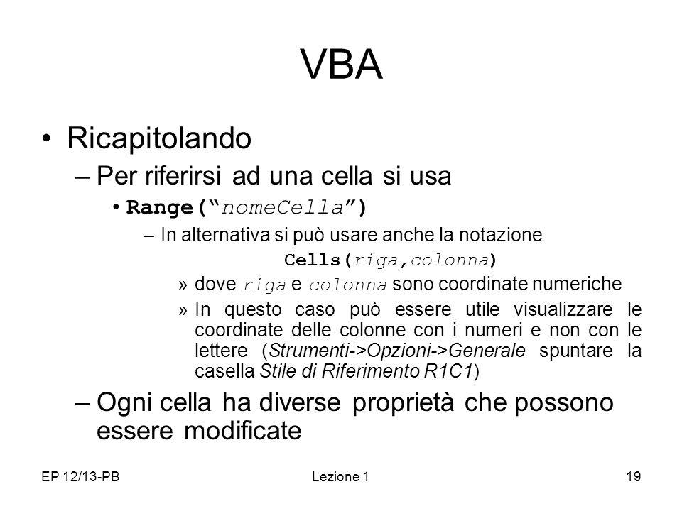 EP 12/13-PBLezione 119 VBA Ricapitolando –Per riferirsi ad una cella si usa Range(nomeCella) –In alternativa si può usare anche la notazione Cells(rig