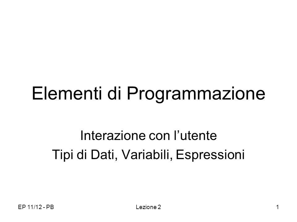 EP 11/12 - PBLezione 21 Elementi di Programmazione Interazione con lutente Tipi di Dati, Variabili, Espressioni