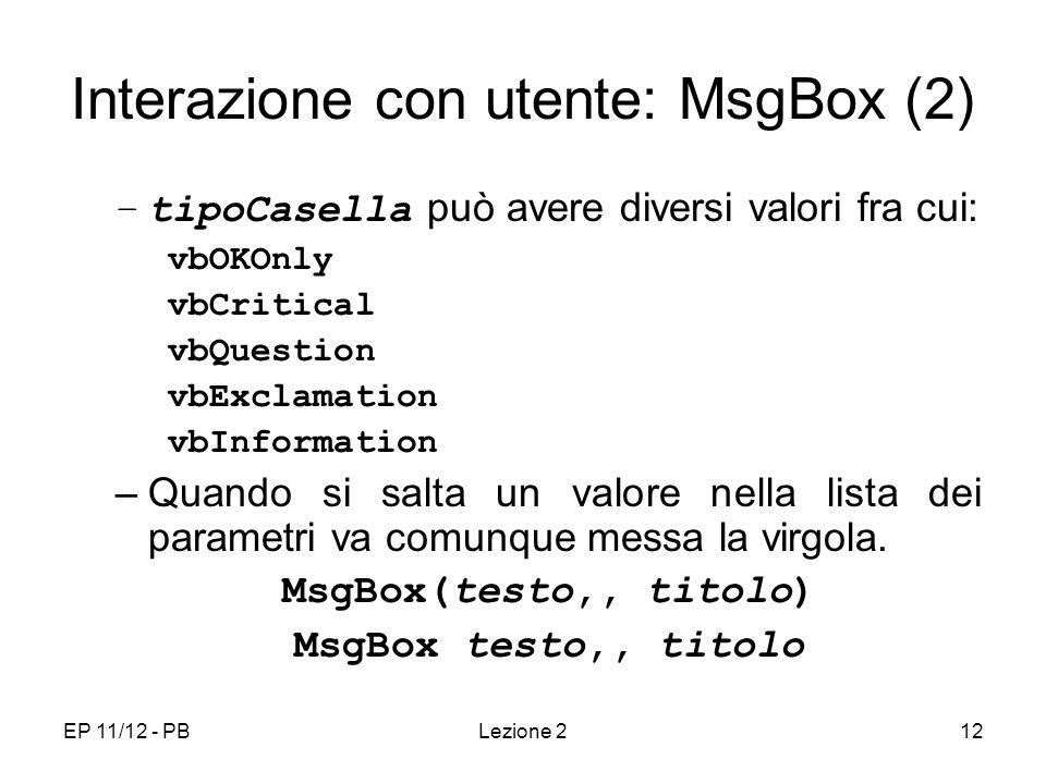 EP 11/12 - PBLezione 212 Interazione con utente: MsgBox (2) –tipoCasella può avere diversi valori fra cui: vbOKOnly vbCritical vbQuestion vbExclamation vbInformation –Quando si salta un valore nella lista dei parametri va comunque messa la virgola.