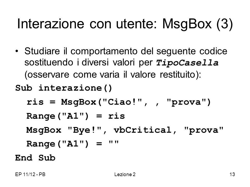 EP 11/12 - PBLezione 213 Interazione con utente: MsgBox (3) Studiare il comportamento del seguente codice sostituendo i diversi valori per TipoCasella (osservare come varia il valore restituito): Sub interazione() ris = MsgBox( Ciao! ,, prova ) Range( A1 ) = ris MsgBox Bye! , vbCritical, prova Range( A1 ) = End Sub