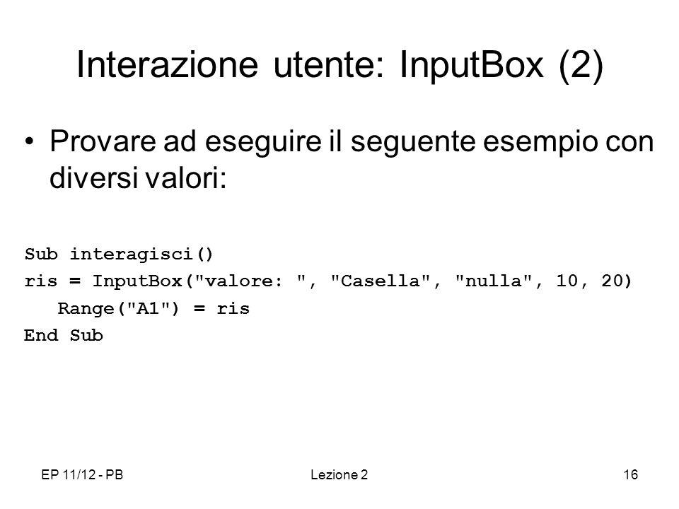 EP 11/12 - PBLezione 216 Interazione utente: InputBox (2) Provare ad eseguire il seguente esempio con diversi valori: Sub interagisci() ris = InputBox( valore: , Casella , nulla , 10, 20) Range( A1 ) = ris End Sub