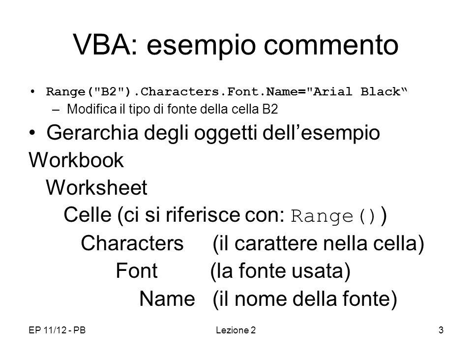 EP 11/12 - PBLezione 23 VBA: esempio commento Range( B2 ).Characters.Font.Name= Arial Black –Modifica il tipo di fonte della cella B2 Gerarchia degli oggetti dellesempio Workbook Worksheet Celle (ci si riferisce con: Range() ) Characters (il carattere nella cella) Font (la fonte usata) Name (il nome della fonte)