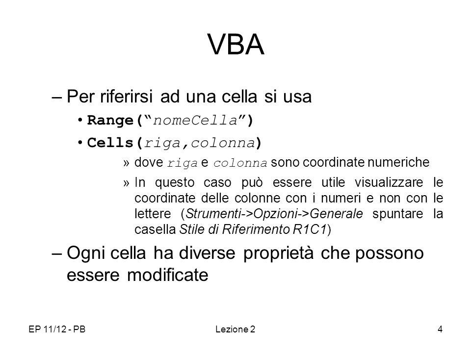 EP 11/12 - PBLezione 24 VBA –Per riferirsi ad una cella si usa Range(nomeCella) Cells(riga,colonna) »dove riga e colonna sono coordinate numeriche »In questo caso può essere utile visualizzare le coordinate delle colonne con i numeri e non con le lettere (Strumenti->Opzioni->Generale spuntare la casella Stile di Riferimento R1C1) –Ogni cella ha diverse proprietà che possono essere modificate