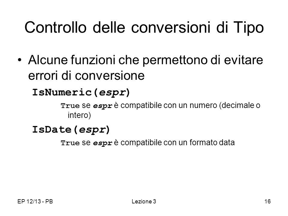 EP 12/13 - PBLezione 316 Controllo delle conversioni di Tipo Alcune funzioni che permettono di evitare errori di conversione IsNumeric(espr) True se espr è compatibile con un numero (decimale o intero) IsDate(espr) True se espr è compatibile con un formato data