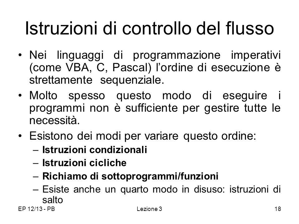 EP 12/13 - PBLezione 318 Istruzioni di controllo del flusso Nei linguaggi di programmazione imperativi (come VBA, C, Pascal) lordine di esecuzione è strettamente sequenziale.