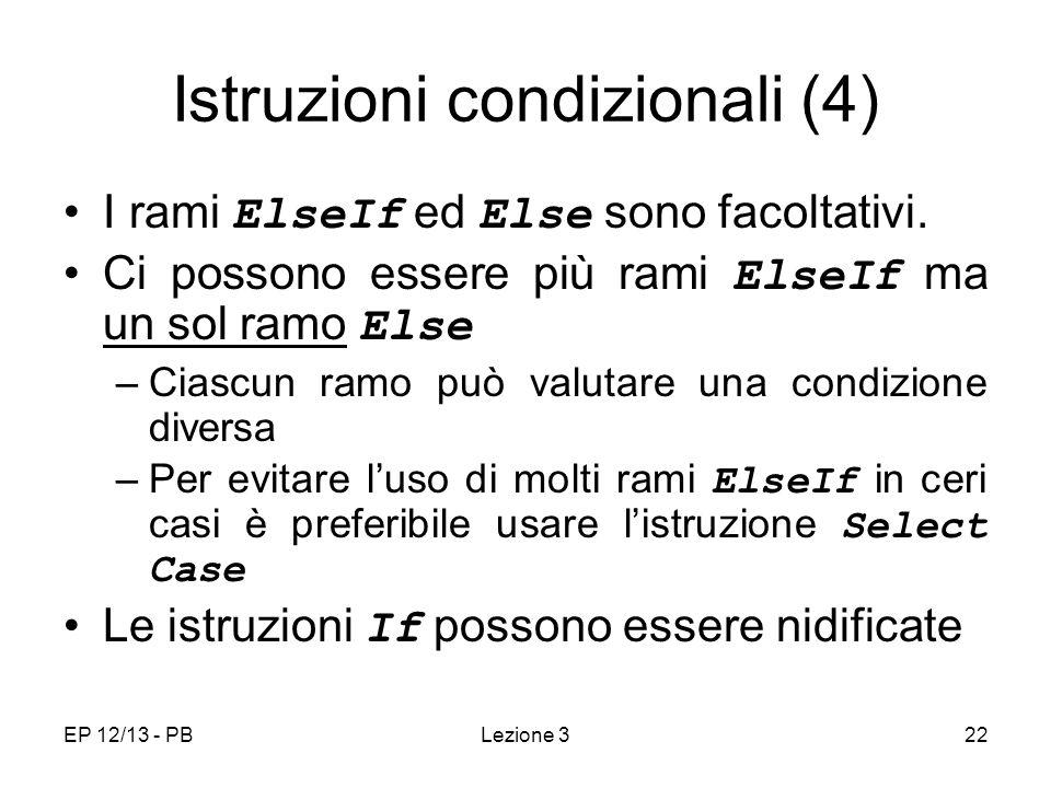 EP 12/13 - PBLezione 322 Istruzioni condizionali (4) I rami ElseIf ed Else sono facoltativi. Ci possono essere più rami ElseIf ma un sol ramo Else –Ci