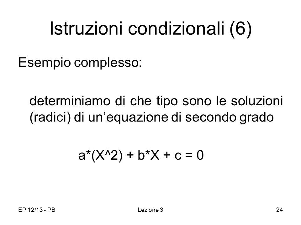 EP 12/13 - PBLezione 324 Istruzioni condizionali (6) Esempio complesso: determiniamo di che tipo sono le soluzioni (radici) di unequazione di secondo grado a*(X^2) + b*X + c = 0