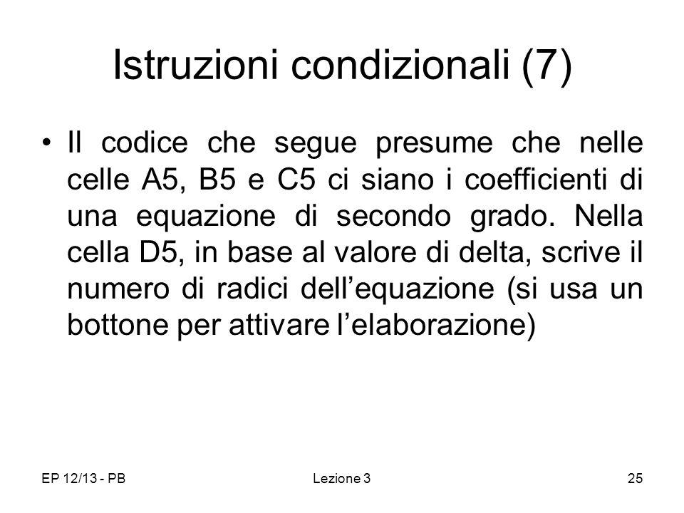 EP 12/13 - PBLezione 325 Istruzioni condizionali (7) Il codice che segue presume che nelle celle A5, B5 e C5 ci siano i coefficienti di una equazione di secondo grado.