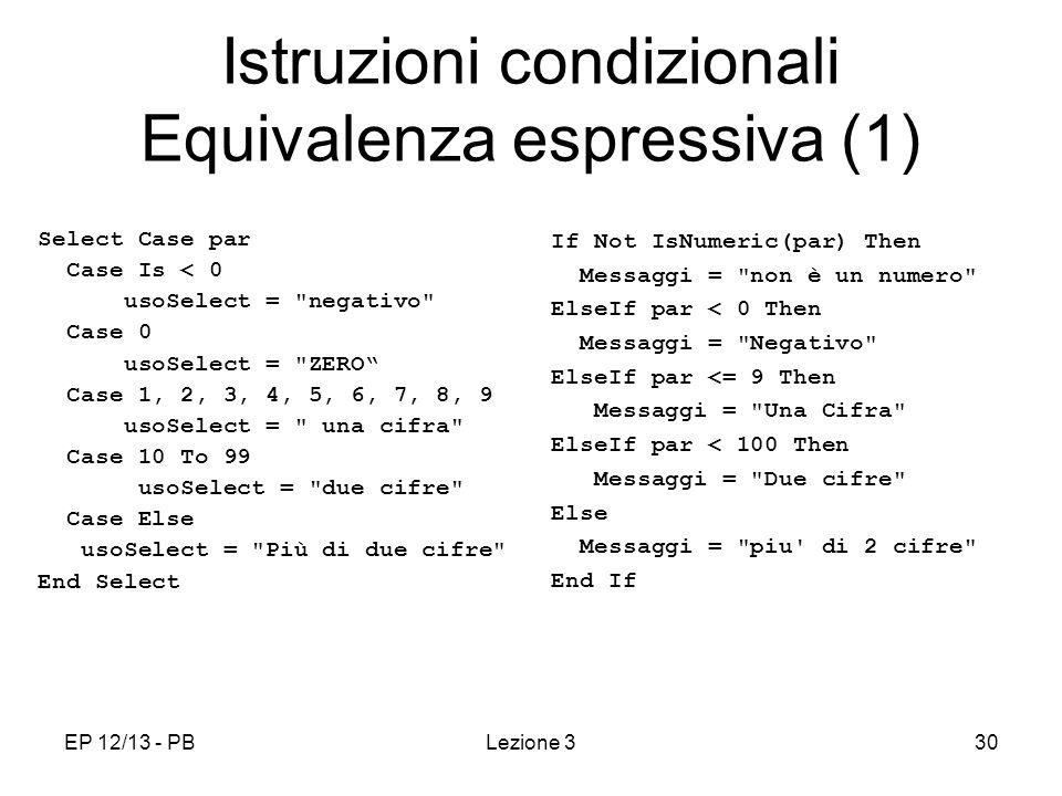 EP 12/13 - PBLezione 330 Istruzioni condizionali Equivalenza espressiva (1) Select Case par Case Is < 0 usoSelect = negativo Case 0 usoSelect = ZERO Case 1, 2, 3, 4, 5, 6, 7, 8, 9 usoSelect = una cifra Case 10 To 99 usoSelect = due cifre Case Else usoSelect = Più di due cifre End Select If Not IsNumeric(par) Then Messaggi = non è un numero ElseIf par < 0 Then Messaggi = Negativo ElseIf par <= 9 Then Messaggi = Una Cifra ElseIf par < 100 Then Messaggi = Due cifre Else Messaggi = piu di 2 cifre End If