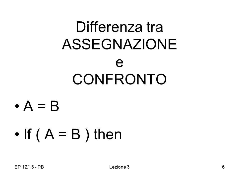EP 12/13 - PB6 Differenza tra ASSEGNAZIONE e CONFRONTO A = B If ( A = B ) then Lezione 3