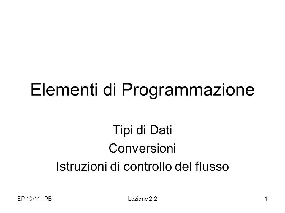 EP 10/11 - PBLezione 2-21 Elementi di Programmazione Tipi di Dati Conversioni Istruzioni di controllo del flusso