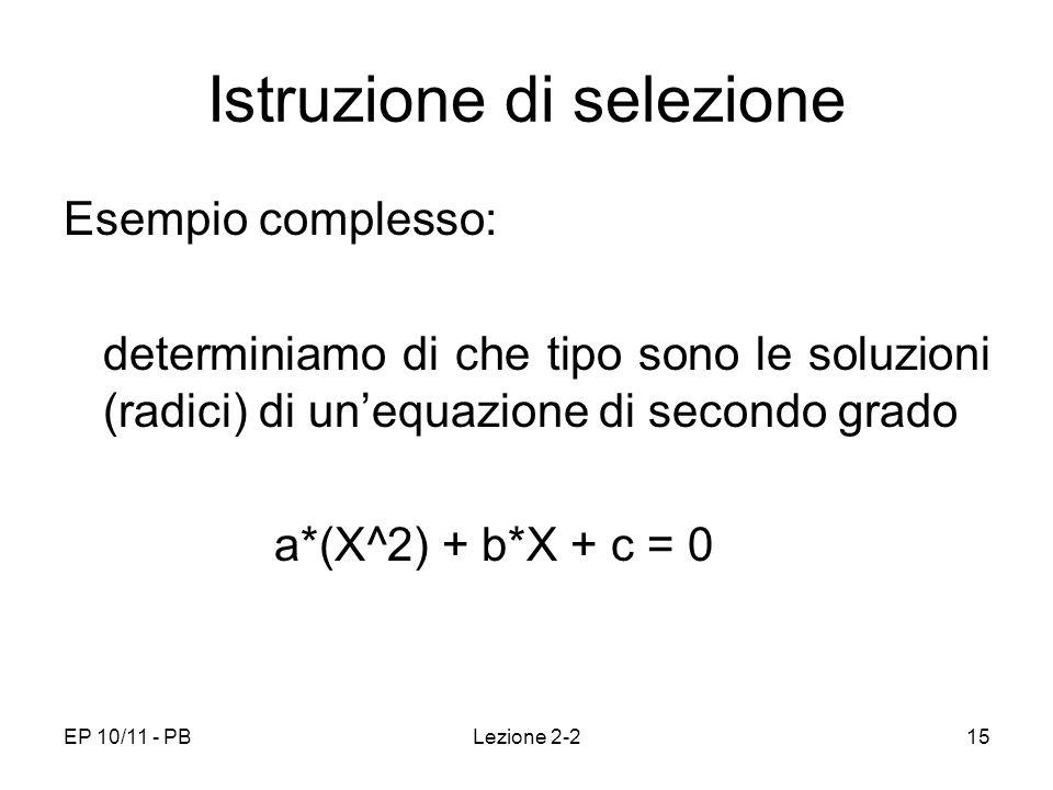 EP 10/11 - PBLezione 2-215 Istruzione di selezione Esempio complesso: determiniamo di che tipo sono le soluzioni (radici) di unequazione di secondo gr