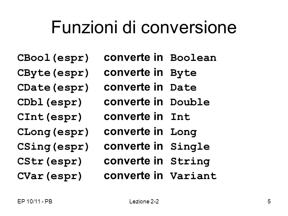 EP 10/11 - PBLezione 2-25 Funzioni di conversione CBool(espr) converte in Boolean CByte(espr) converte in Byte CDate(espr) converte in Date CDbl(espr) converte in Double CInt(espr) converte in Int CLong(espr) converte in Long CSing(espr) converte in Single CStr(espr) converte in String CVar(espr) converte in Variant