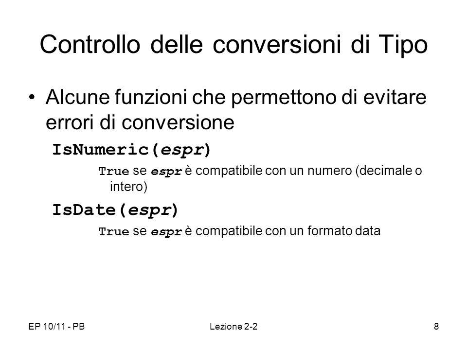 EP 10/11 - PBLezione 2-28 Controllo delle conversioni di Tipo Alcune funzioni che permettono di evitare errori di conversione IsNumeric(espr) True se