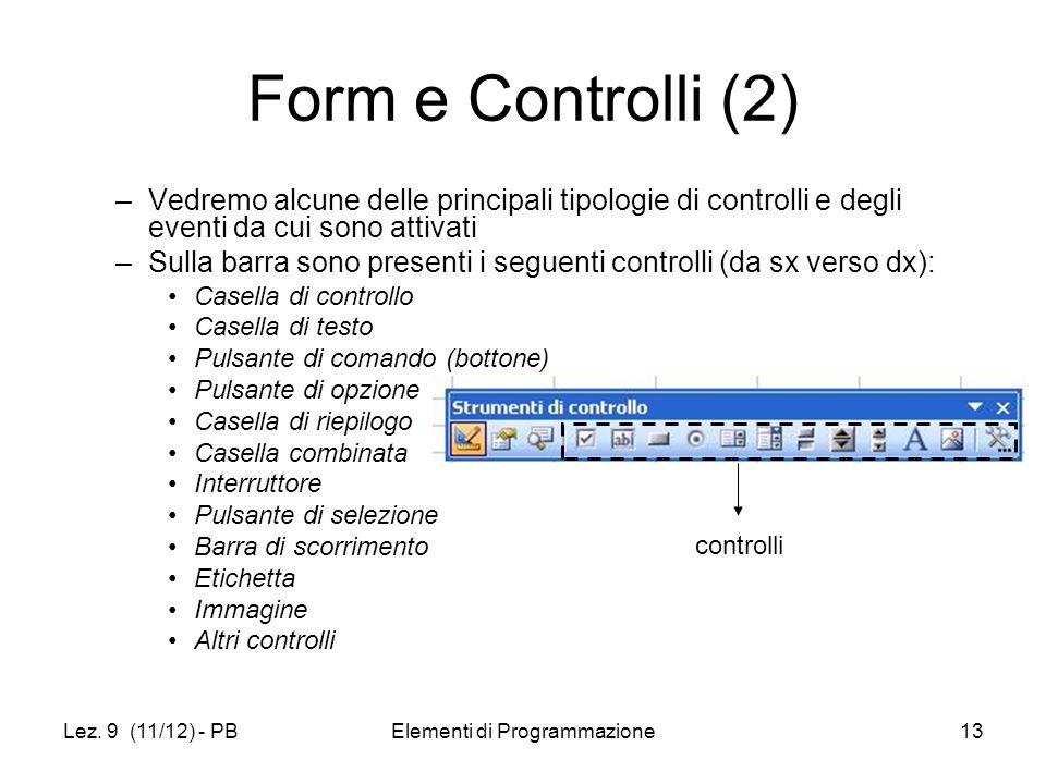 Lez. 9 (11/12) - PBElementi di Programmazione13 Form e Controlli (2) –Vedremo alcune delle principali tipologie di controlli e degli eventi da cui son