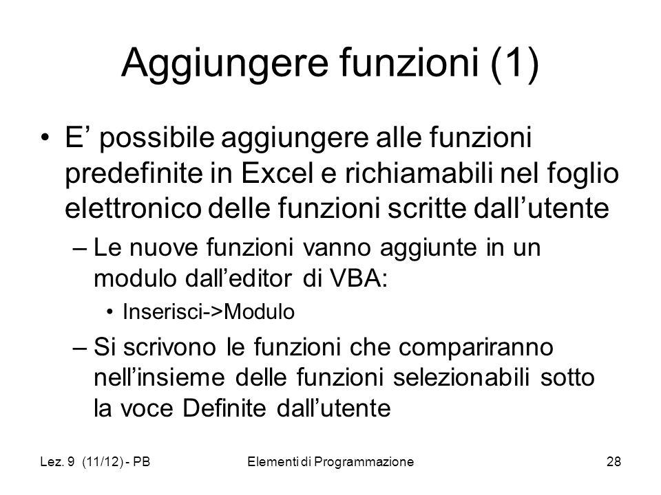 Lez. 9 (11/12) - PBElementi di Programmazione28 Aggiungere funzioni (1) E possibile aggiungere alle funzioni predefinite in Excel e richiamabili nel f