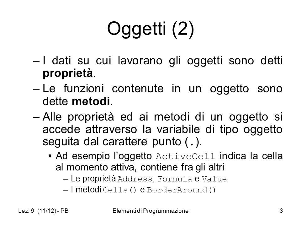 Lez. 9 (11/12) - PBElementi di Programmazione3 Oggetti (2) –I dati su cui lavorano gli oggetti sono detti proprietà. –Le funzioni contenute in un ogge