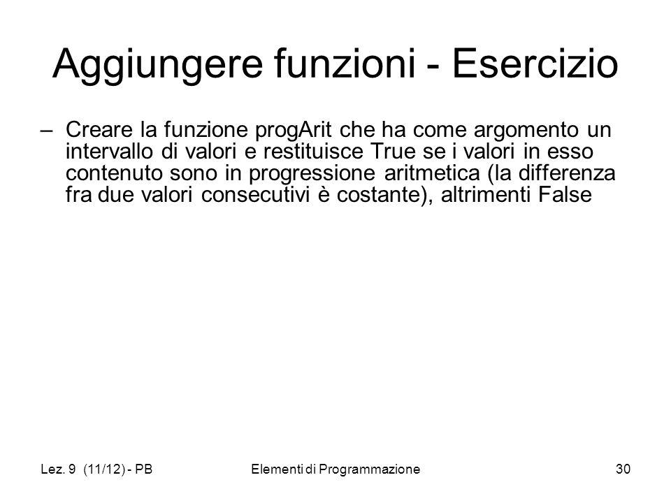 Lez. 9 (11/12) - PBElementi di Programmazione30 Aggiungere funzioni - Esercizio –Creare la funzione progArit che ha come argomento un intervallo di va