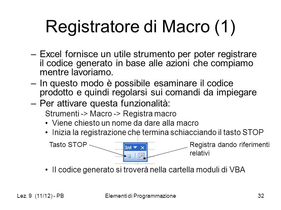 Lez. 9 (11/12) - PBElementi di Programmazione32 Registratore di Macro (1) –Excel fornisce un utile strumento per poter registrare il codice generato i