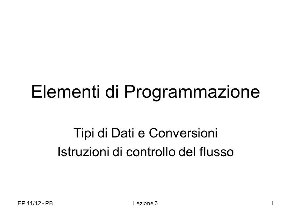 EP 11/12 - PBLezione 31 Elementi di Programmazione Tipi di Dati e Conversioni Istruzioni di controllo del flusso