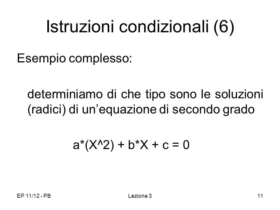EP 11/12 - PBLezione 311 Istruzioni condizionali (6) Esempio complesso: determiniamo di che tipo sono le soluzioni (radici) di unequazione di secondo grado a*(X^2) + b*X + c = 0