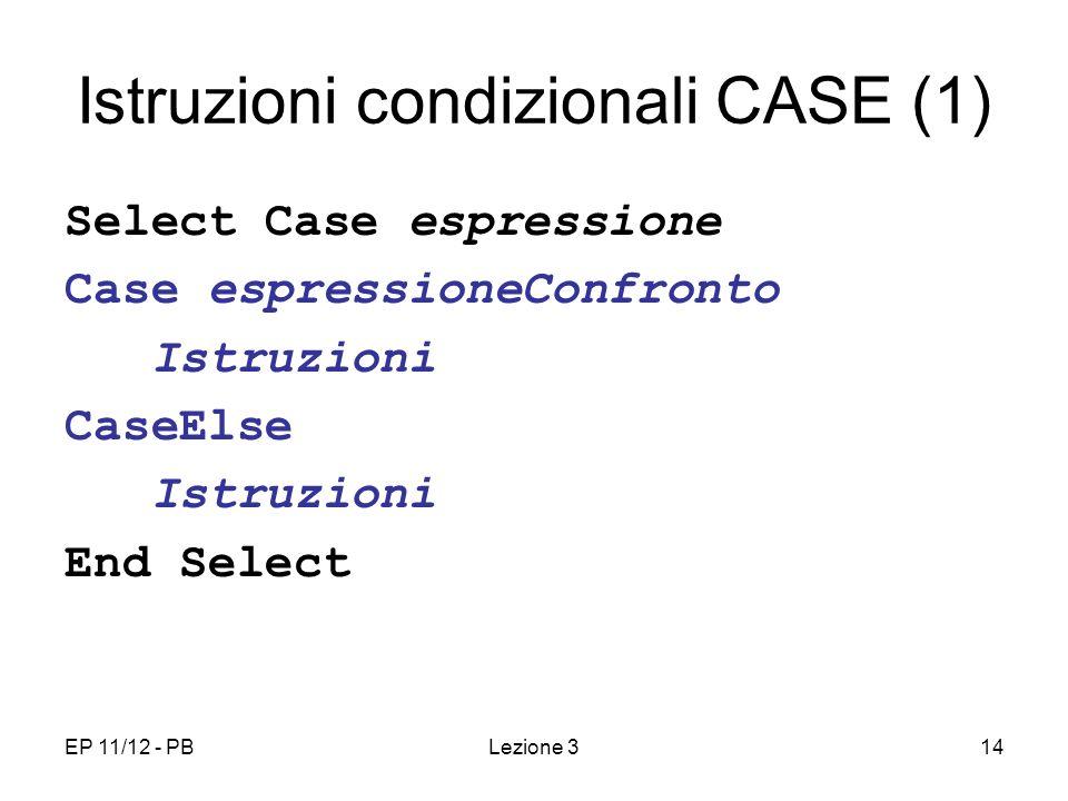 EP 11/12 - PBLezione 314 Istruzioni condizionali CASE (1) Select Case espressione Case espressioneConfronto Istruzioni CaseElse Istruzioni End Select