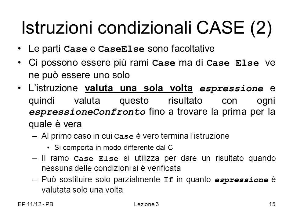 EP 11/12 - PBLezione 315 Istruzioni condizionali CASE (2) Le parti Case e CaseElse sono facoltative Ci possono essere più rami Case ma di Case Else ve ne può essere uno solo Listruzione valuta una sola volta espressione e quindi valuta questo risultato con ogni espressioneConfronto fino a trovare la prima per la quale è vera –Al primo caso in cui Case è vero termina listruzione Si comporta in modo differente dal C –Il ramo Case Else si utilizza per dare un risultato quando nessuna delle condizioni si è verificata –Può sostituire solo parzialmente If in quanto espressione è valutata solo una volta